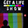 Get a Life Show